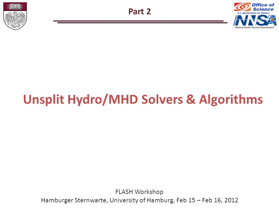 Part 2 Unsplit Hydro/MHD Solvers & Algorithms FLASH Workshop Hamburger Sternwarte, University of Hamburg, Feb 15 – Feb 16, 2012