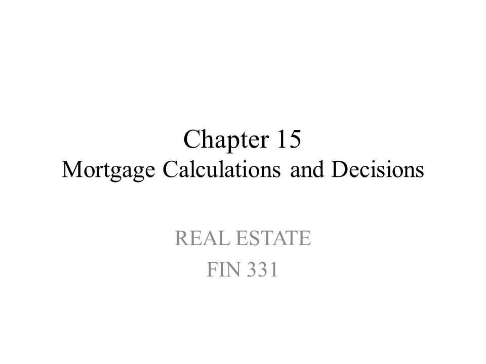 Chapter 15 Mortgage Calculations and Decisions REAL ESTATE FIN 331