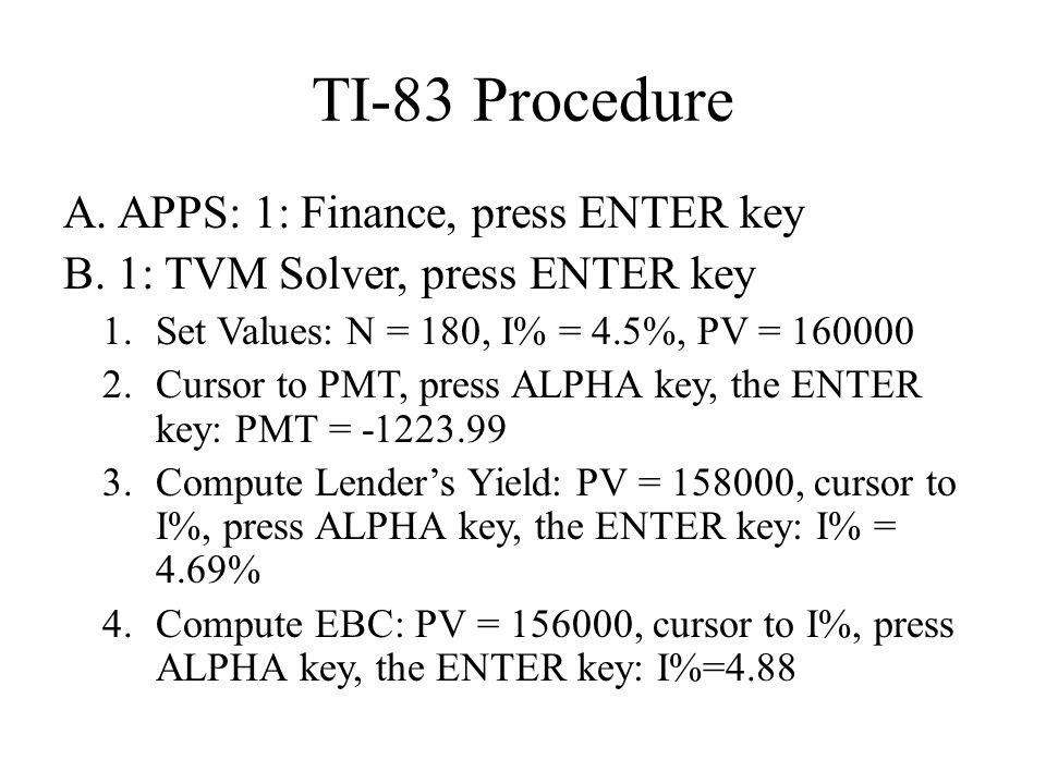 TI-83 Procedure A. APPS: 1: Finance, press ENTER key B. 1: TVM Solver, press ENTER key 1.Set Values: N = 180, I% = 4.5%, PV = 160000 2.Cursor to PMT,