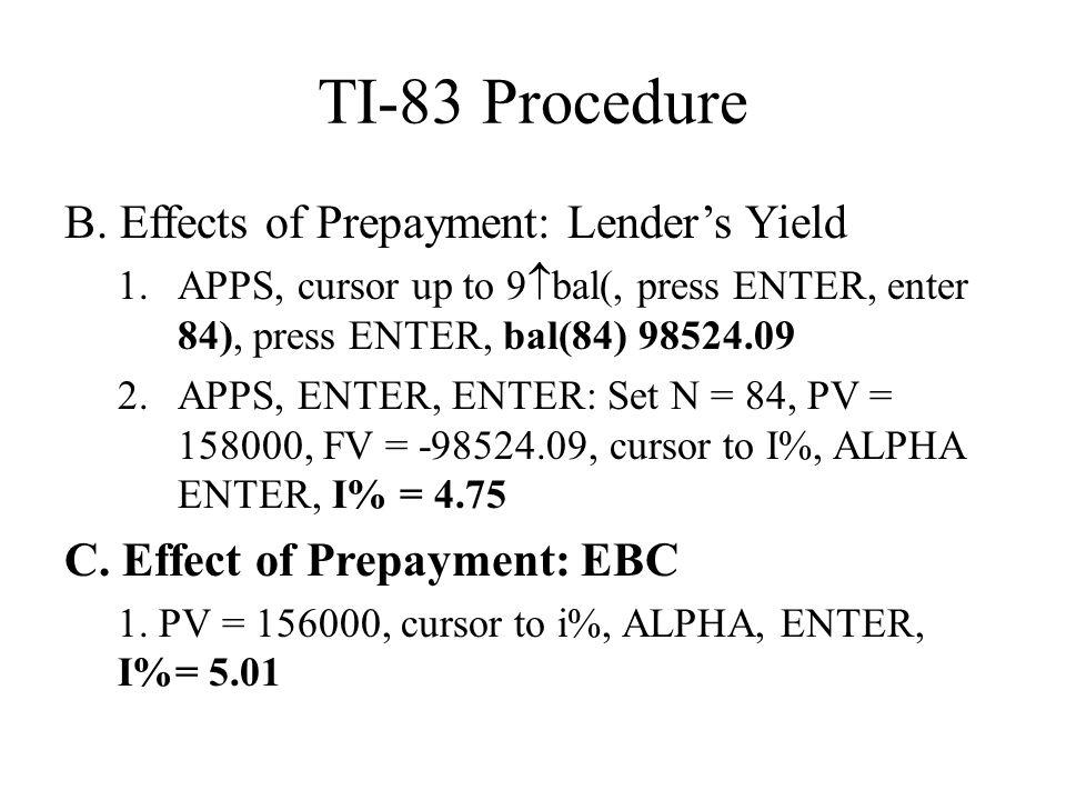 TI-83 Procedure B. Effects of Prepayment: Lender's Yield 1.APPS, cursor up to 9  bal(, press ENTER, enter 84), press ENTER, bal(84) 98524.09 2.APPS,