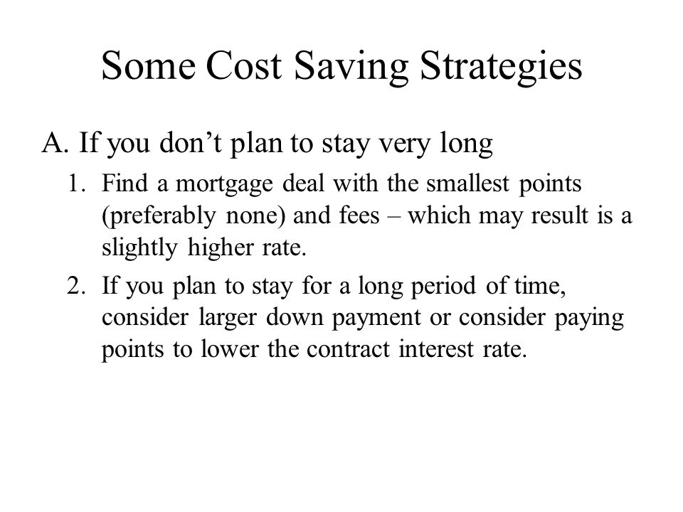 Some Cost Saving Strategies A. If you don't plan to stay very long 1.Find a mortgage deal with the smallest points (preferably none) and fees – which