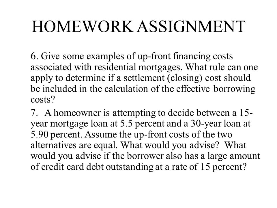 HOMEWORK ASSIGNMENT 6. Give some examples of up-front financing costs associated with residential mortgages. What rule can one apply to determine if a