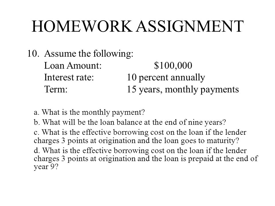 HOMEWORK ASSIGNMENT 10.Assume the following: Loan Amount:$100,000 Interest rate: 10 percent annually Term:15 years, monthly payments a. What is the mo