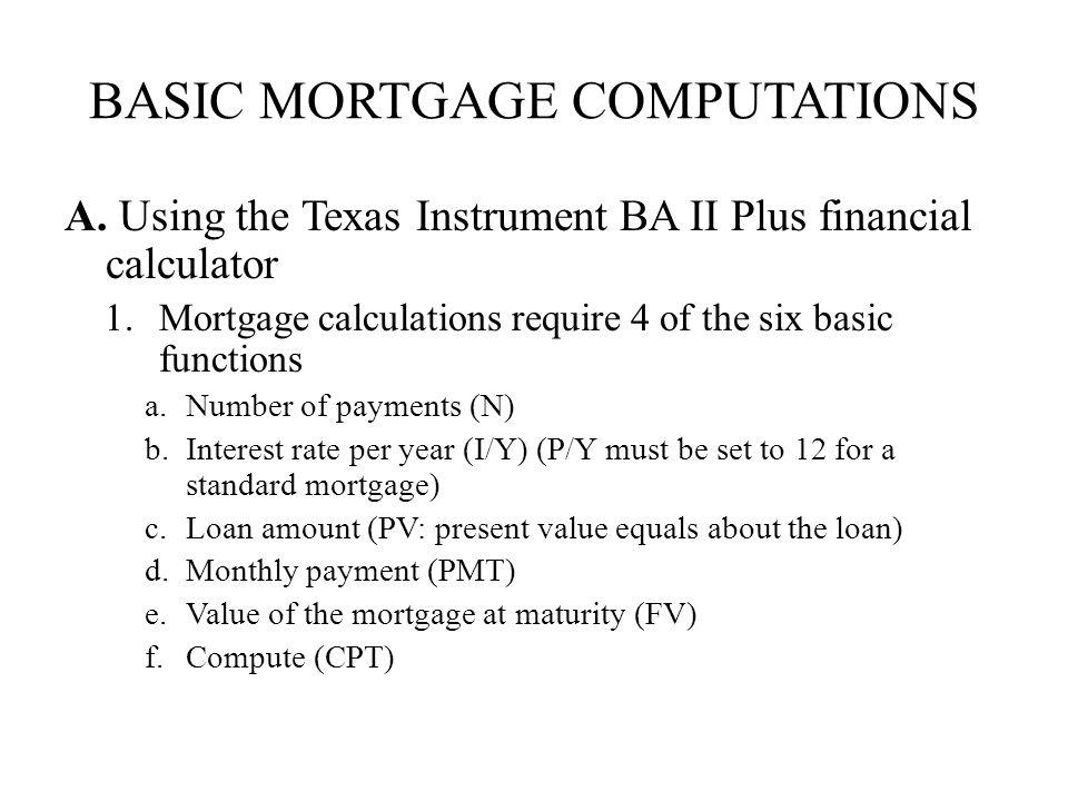BASIC MORTGAGE COMPUTATIONS A. Using the Texas Instrument BA II Plus financial calculator 1.Mortgage calculations require 4 of the six basic functions