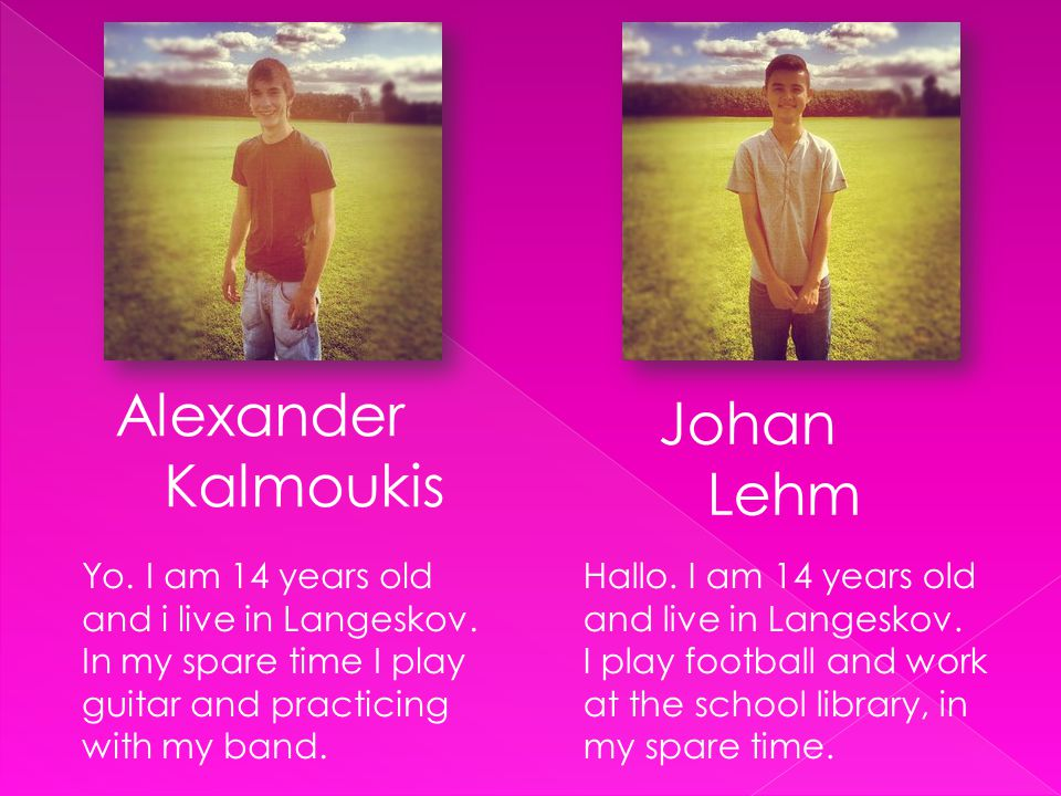 Alexander Kalmoukis Yo. I am 14 years old and i live in Langeskov. In my spare time I play guitar and practicing with my band. Johan Lehm Hallo. I am