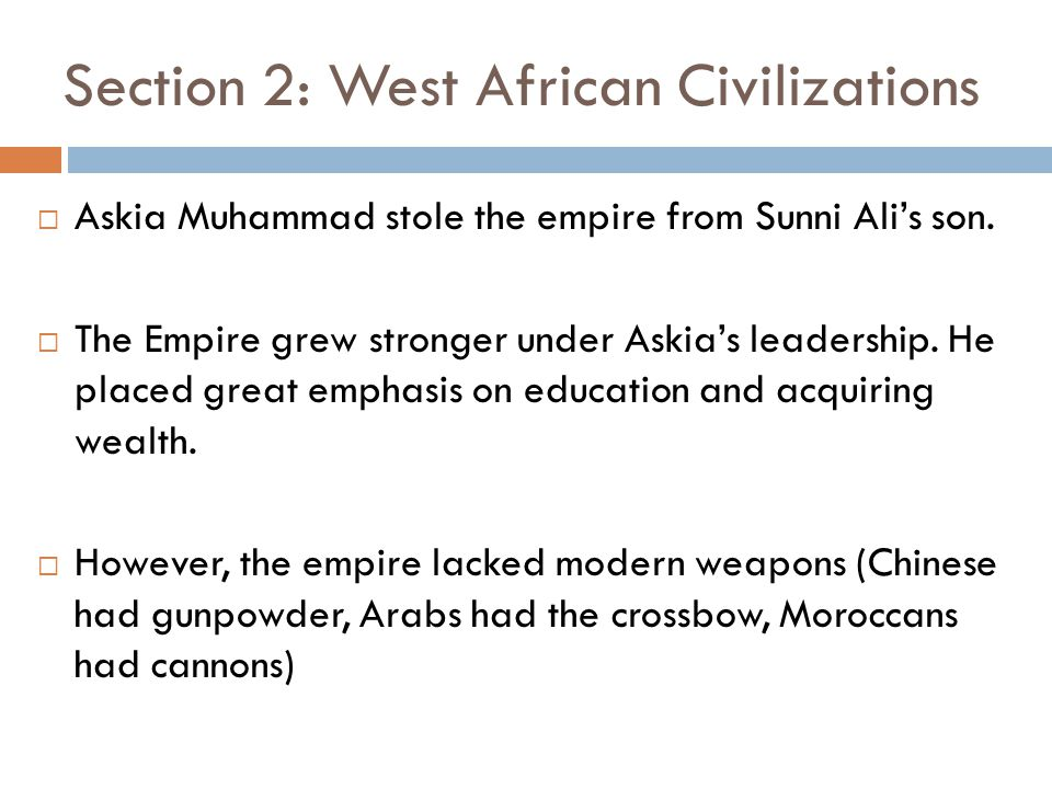 Section 2: West African Civilizations  Askia Muhammad stole the empire from Sunni Ali's son.