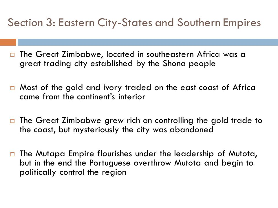 Section 3: Eastern City-States and Southern Empires  The Great Zimbabwe, located in southeastern Africa was a great trading city established by the Shona people  Most of the gold and ivory traded on the east coast of Africa came from the continent's interior  The Great Zimbabwe grew rich on controlling the gold trade to the coast, but mysteriously the city was abandoned  The Mutapa Empire flourishes under the leadership of Mutota, but in the end the Portuguese overthrow Mutota and begin to politically control the region