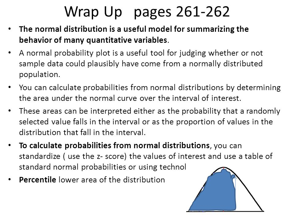 Read Wrap Up pages 261-262 This topic introduced you to the most important mathematical model in all of statistics— the normal distribution. You have