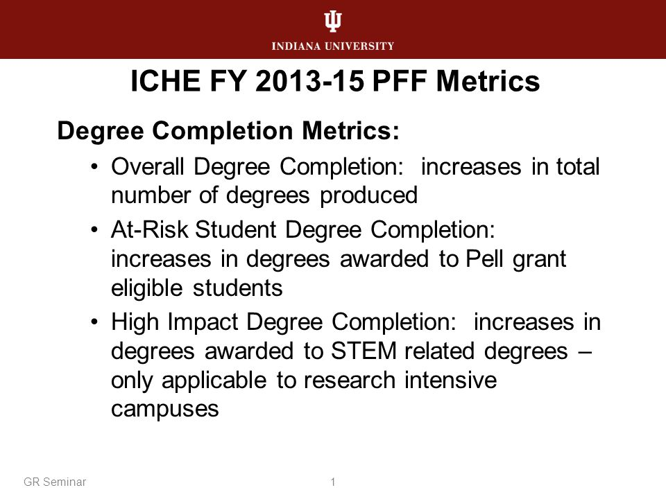 ICHE FY 2013-15 PFF Metrics Degree Completion Metrics: Overall Degree Completion: increases in total number of degrees produced At-Risk Student Degree Completion: increases in degrees awarded to Pell grant eligible students High Impact Degree Completion: increases in degrees awarded to STEM related degrees – only applicable to research intensive campuses 1GR Seminar