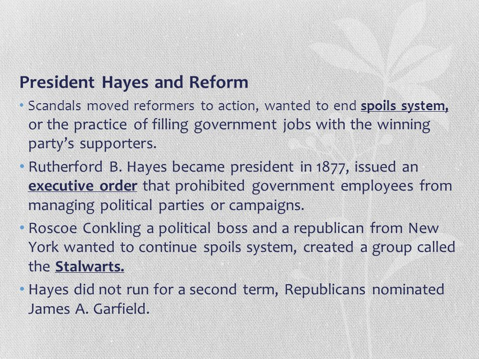 President Hayes and Reform Scandals moved reformers to action, wanted to end spoils system, or the practice of filling government jobs with the winnin