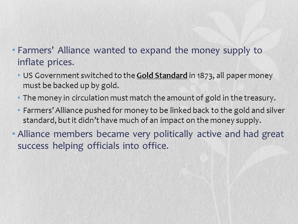 Farmers' Alliance wanted to expand the money supply to inflate prices. US Government switched to the Gold Standard in 1873, all paper money must be ba
