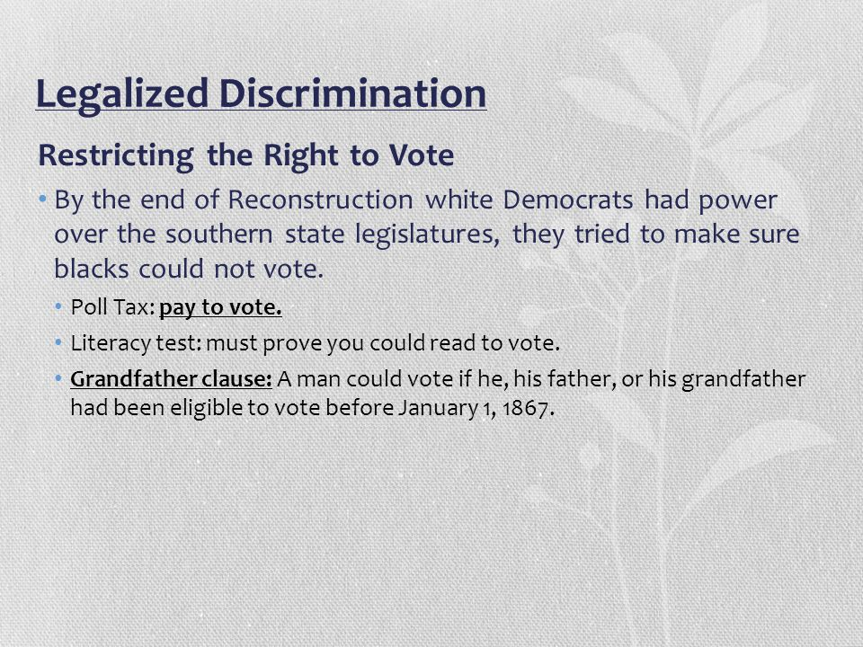 Legalized Discrimination Restricting the Right to Vote By the end of Reconstruction white Democrats had power over the southern state legislatures, th