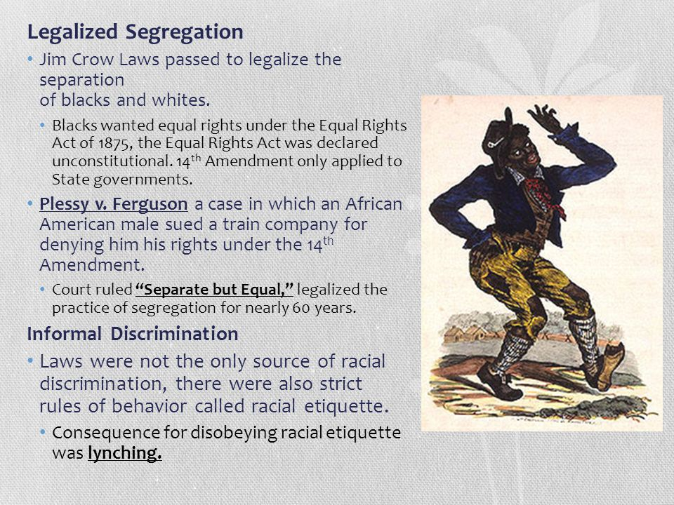 Legalized Segregation Jim Crow Laws passed to legalize the separation of blacks and whites. Blacks wanted equal rights under the Equal Rights Act of 1