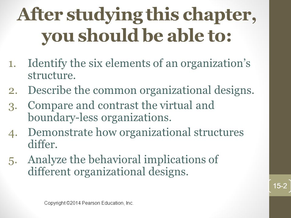 Copyright ©2014 Pearson Education, Inc. After studying this chapter, you should be able to: 1.Identify the six elements of an organization's structure