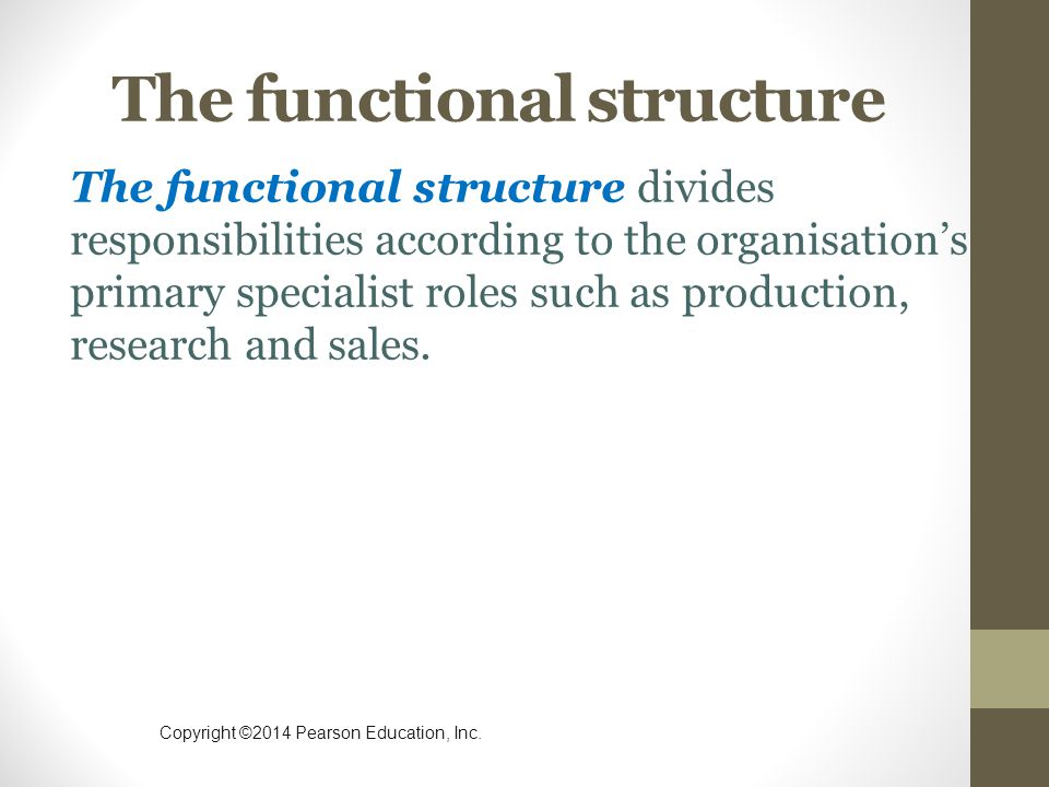 Copyright ©2014 Pearson Education, Inc. The functional structure The functional structure divides responsibilities according to the organisation's pri