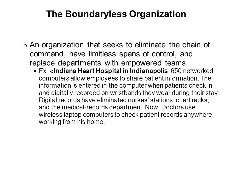 The Boundaryless Organization o An organization that seeks to eliminate the chain of command, have limitless spans of control, and replace departments