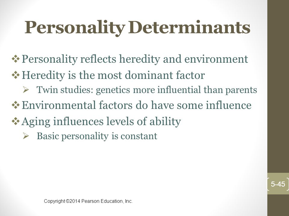 Copyright ©2014 Pearson Education, Inc. Personality Determinants  Personality reflects heredity and environment  Heredity is the most dominant facto