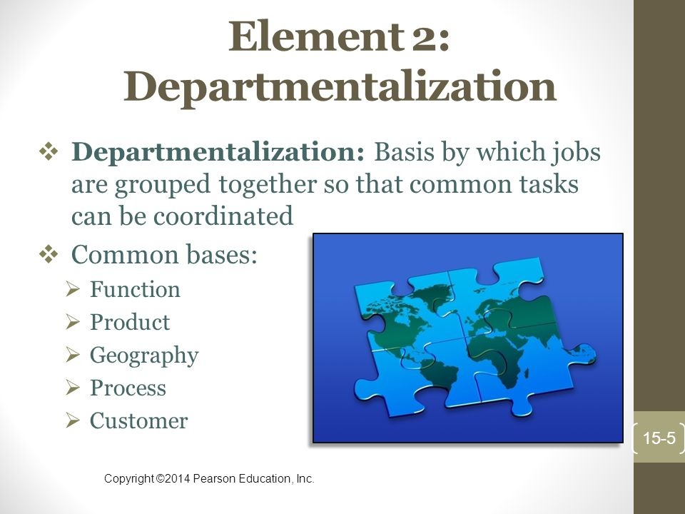 Copyright ©2014 Pearson Education, Inc. Element 2: Departmentalization  Departmentalization: Basis by which jobs are grouped together so that common