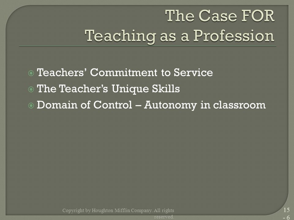  Teachers' Commitment to Service  The Teacher's Unique Skills  Domain of Control – Autonomy in classroom Copyright by Houghton Mifflin Company. All