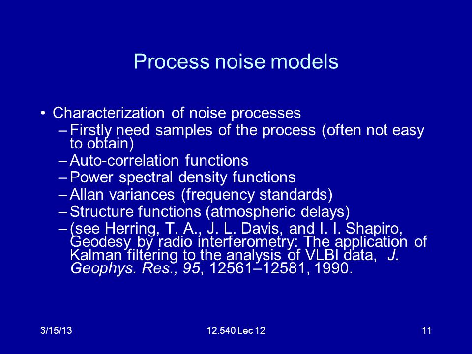 3/15/1312.540 Lec 1211 Process noise models Characterization of noise processes –Firstly need samples of the process (often not easy to obtain) –Auto-