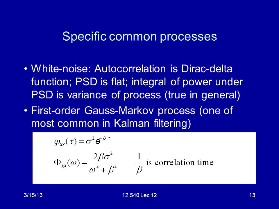 3/15/1312.540 Lec 1213 Specific common processes White-noise: Autocorrelation is Dirac-delta function; PSD is flat; integral of power under PSD is var