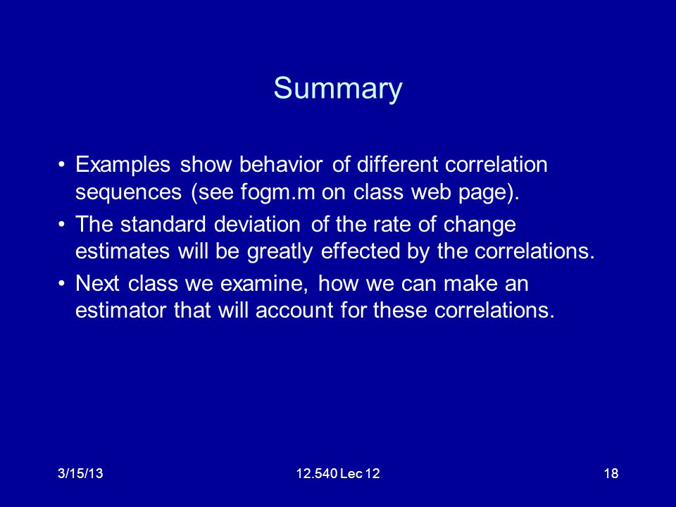 3/15/1312.540 Lec 1218 Summary Examples show behavior of different correlation sequences (see fogm.m on class web page). The standard deviation of the
