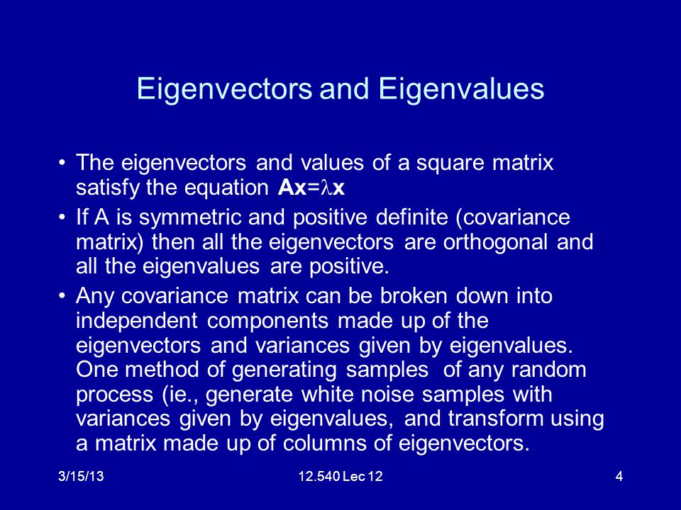 3/15/1312.540 Lec 124 Eigenvectors and Eigenvalues The eigenvectors and values of a square matrix satisfy the equation Ax= x If A is symmetric and positive definite (covariance matrix) then all the eigenvectors are orthogonal and all the eigenvalues are positive.