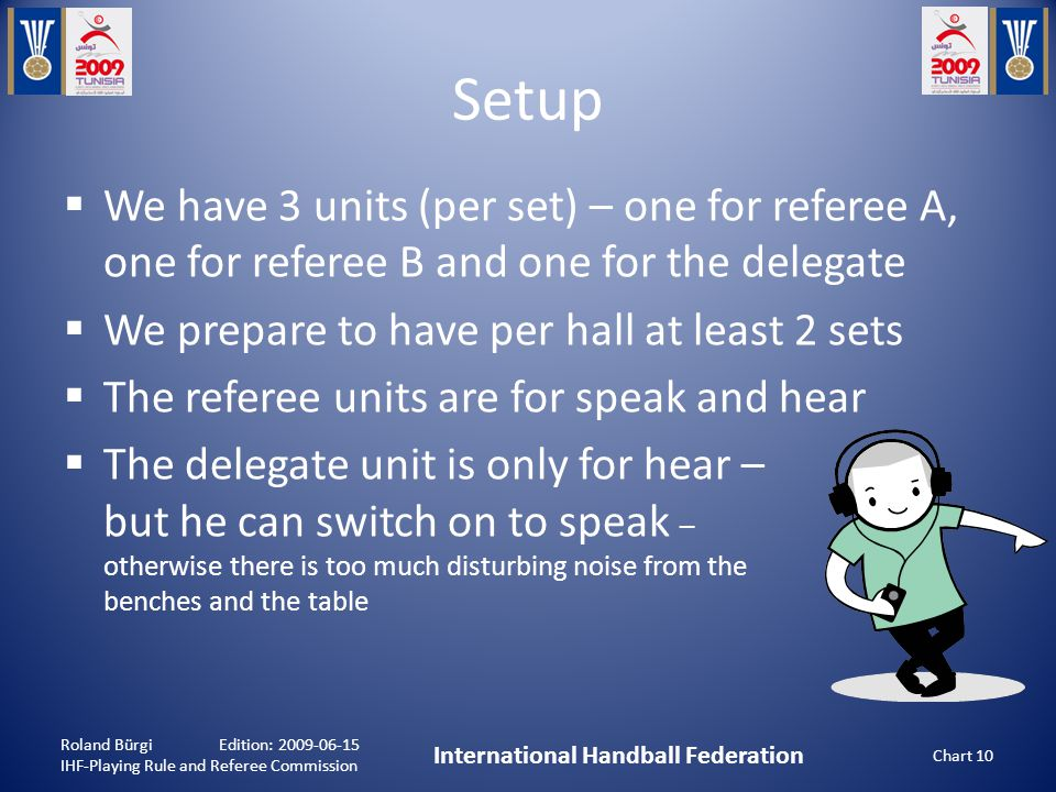 Setup Roland Bürgi Edition: 2009-06-15 IHF-Playing Rule and Referee Commission International Handball Federation Chart 10  We have 3 units (per set) – one for referee A, one for referee B and one for the delegate  We prepare to have per hall at least 2 sets  The referee units are for speak and hear  The delegate unit is only for hear – but he can switch on to speak – otherwise there is too much disturbing noise from the benches and the table