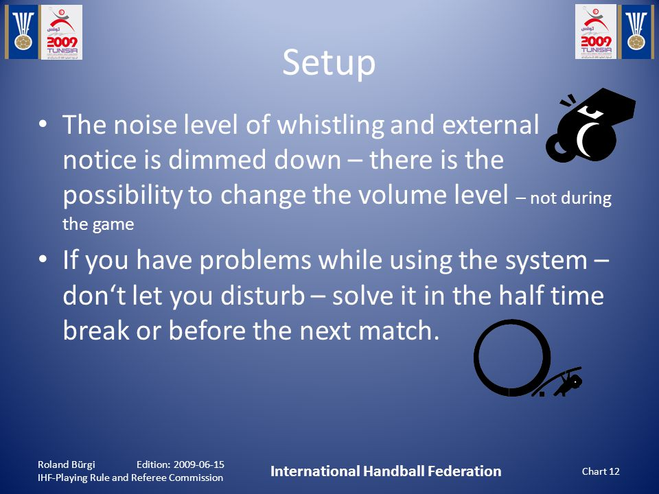 Setup Roland Bürgi Edition: 2009-06-15 IHF-Playing Rule and Referee Commission International Handball Federation Chart 12 The noise level of whistling and external notice is dimmed down – there is the possibility to change the volume level – not during the game If you have problems while using the system – don't let you disturb – solve it in the half time break or before the next match.