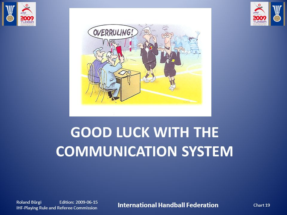 GOOD LUCK WITH THE COMMUNICATION SYSTEM Roland Bürgi Edition: 2009-06-15 IHF-Playing Rule and Referee Commission International Handball Federation Chart 19