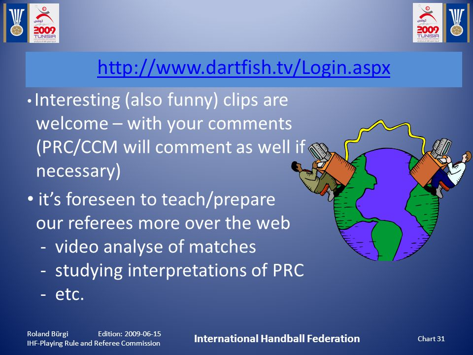 Interesting (also funny) clips are welcome – with your comments (PRC/CCM will comment as well if necessary) it's foreseen to teach/prepare our referees more over the web - video analyse of matches - studying interpretations of PRC - etc.