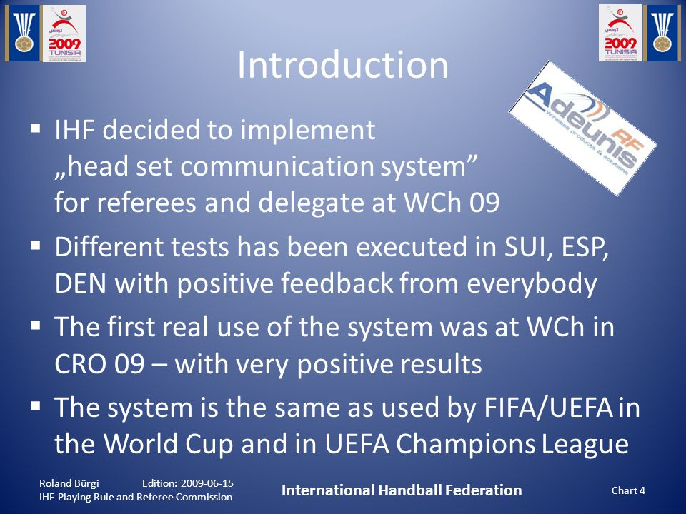 "Introduction  IHF decided to implement ""head set communication system for referees and delegate at WCh 09  Different tests has been executed in SUI, ESP, DEN with positive feedback from everybody  The first real use of the system was at WCh in CRO 09 – with very positive results  The system is the same as used by FIFA/UEFA in the World Cup and in UEFA Champions League Roland Bürgi Edition: 2009-06-15 IHF-Playing Rule and Referee Commission International Handball Federation Chart 4"