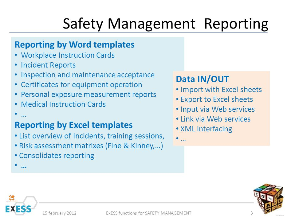 15 february 2012ExESS functions for SAFETY MANAGEMENT3 Safety Management Reporting Reporting by Word templates Workplace Instruction Cards Incident Reports Inspection and maintenance acceptance Certificates for equipment operation Personal exposure measurement reports Medical Instruction Cards … Reporting by Excel templates List overview of Incidents, training sessions, Risk assessment matrixes (Fine & Kinney,…) Consolidates reporting … Data IN/OUT Import with Excel sheets Export to Excel sheets Input via Web services Link via Web services XML interfacing …