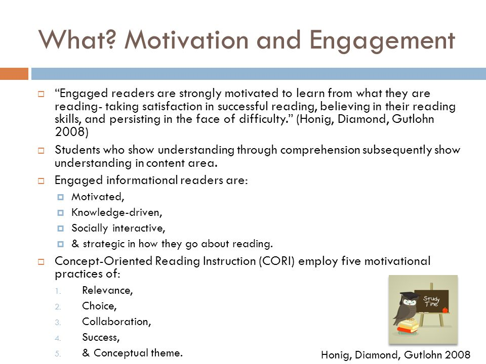 "What? Motivation and Engagement  ""Engaged readers are strongly motivated to learn from what they are reading- taking satisfaction in successful readi"