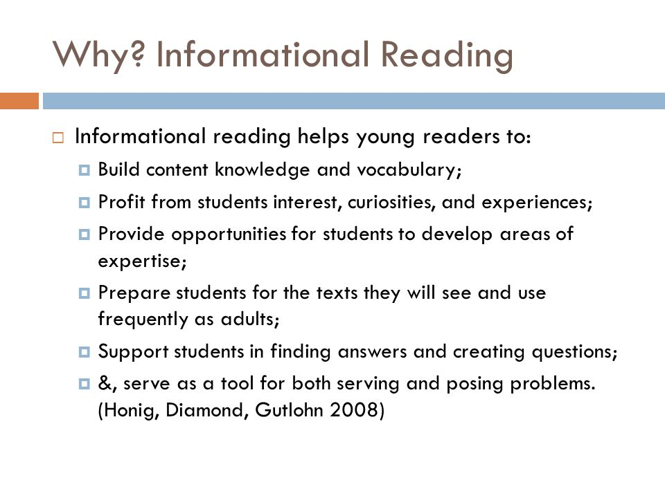 Why? Informational Reading  Informational reading helps young readers to:  Build content knowledge and vocabulary;  Profit from students interest,