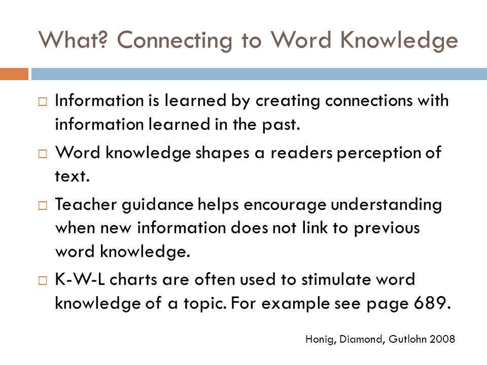 What? Connecting to Word Knowledge  Information is learned by creating connections with information learned in the past.  Word knowledge shapes a re