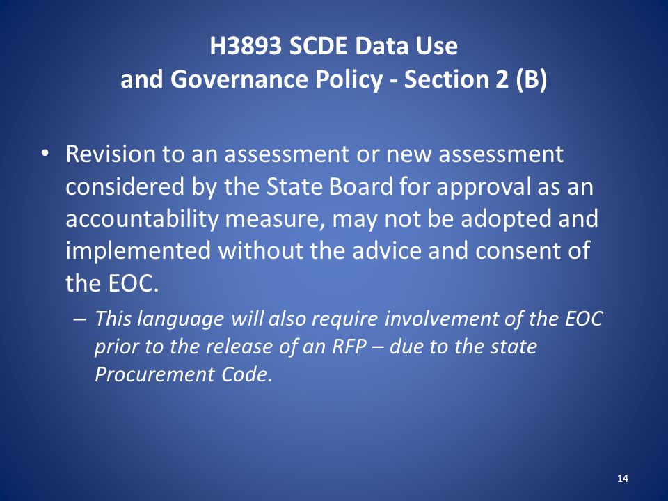 H3893 SCDE Data Use and Governance Policy - Section 2 (B) Revision to an assessment or new assessment considered by the State Board for approval as an accountability measure, may not be adopted and implemented without the advice and consent of the EOC.