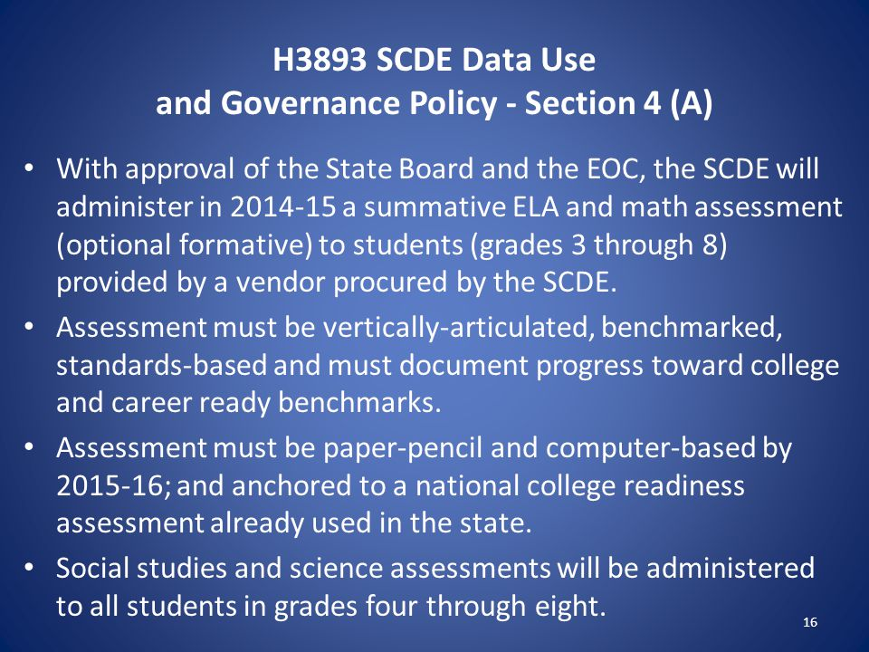 H3893 SCDE Data Use and Governance Policy - Section 4 (A) With approval of the State Board and the EOC, the SCDE will administer in 2014-15 a summative ELA and math assessment (optional formative) to students (grades 3 through 8) provided by a vendor procured by the SCDE.