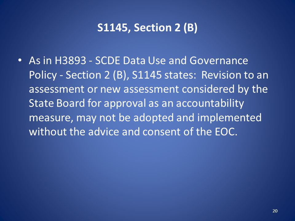 S1145, Section 2 (B) As in H3893 - SCDE Data Use and Governance Policy - Section 2 (B), S1145 states: Revision to an assessment or new assessment considered by the State Board for approval as an accountability measure, may not be adopted and implemented without the advice and consent of the EOC.