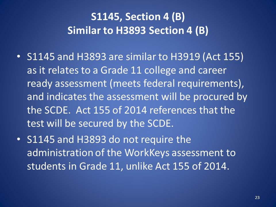 S1145, Section 4 (B) Similar to H3893 Section 4 (B) S1145 and H3893 are similar to H3919 (Act 155) as it relates to a Grade 11 college and career ready assessment (meets federal requirements), and indicates the assessment will be procured by the SCDE.