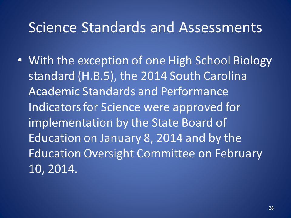 Science Standards and Assessments With the exception of one High School Biology standard (H.B.5), the 2014 South Carolina Academic Standards and Performance Indicators for Science were approved for implementation by the State Board of Education on January 8, 2014 and by the Education Oversight Committee on February 10, 2014.