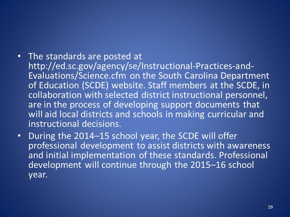 The standards are posted at http://ed.sc.gov/agency/se/Instructional-Practices-and- Evaluations/Science.cfm on the South Carolina Department of Education (SCDE) website.