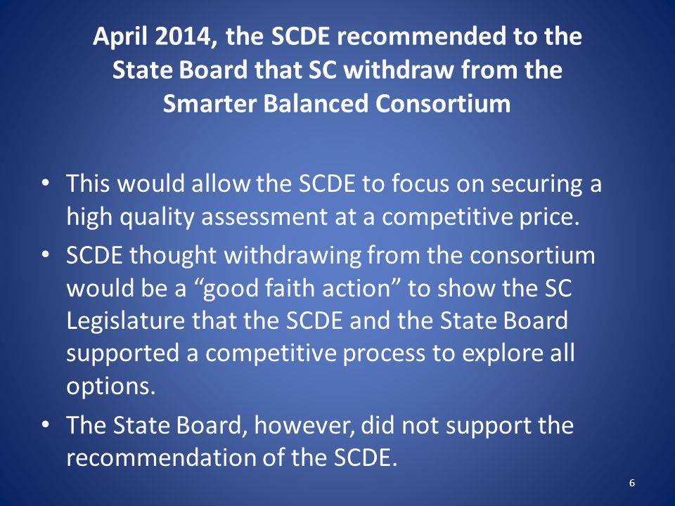 April 2014, the SCDE recommended to the State Board that SC withdraw from the Smarter Balanced Consortium This would allow the SCDE to focus on securing a high quality assessment at a competitive price.