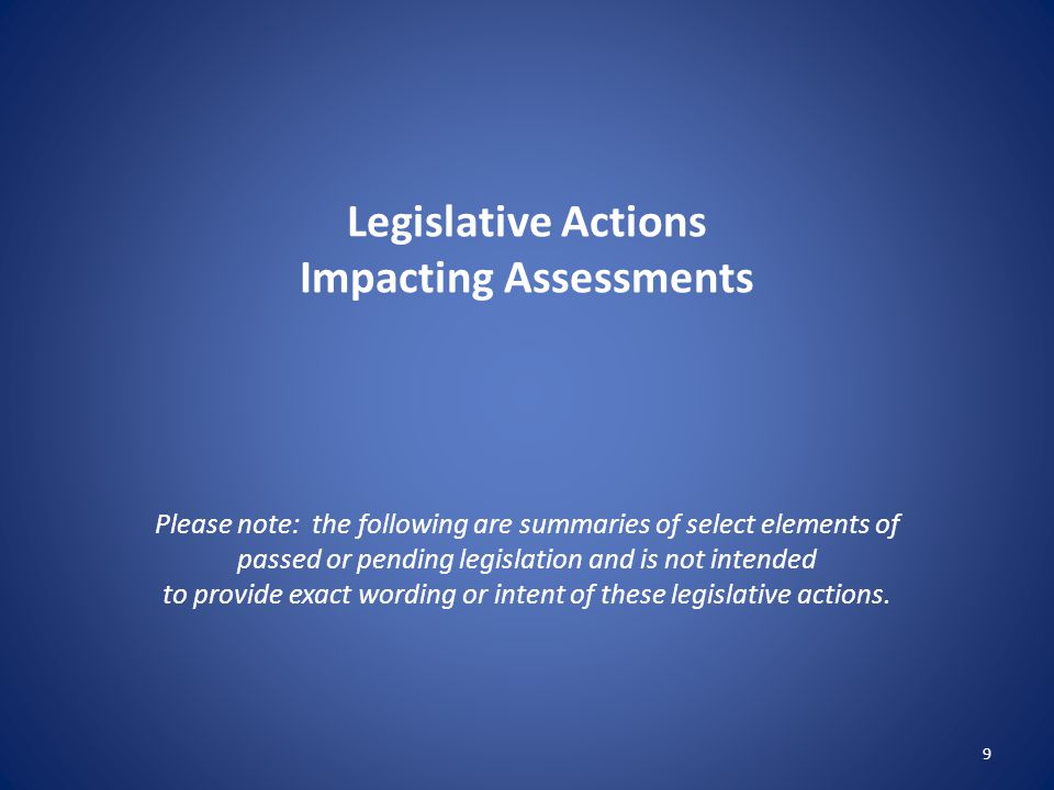 Legislative Actions Impacting Assessments Please note: the following are summaries of select elements of passed or pending legislation and is not intended to provide exact wording or intent of these legislative actions.