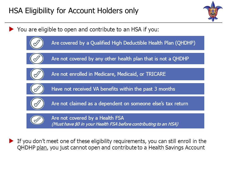 HSA Eligibility for Account Holders only  You are eligible to open and contribute to an HSA if you:  If you don't meet one of these eligibility requ