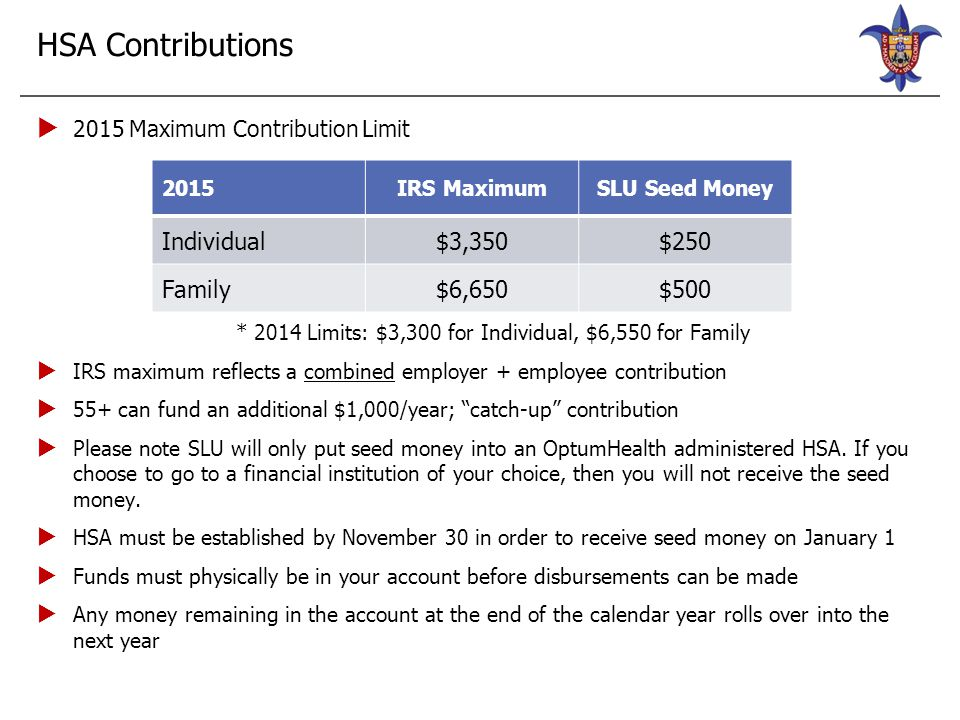 HSA Contributions  2015 Maximum Contribution Limit * 2014 Limits: $3,300 for Individual, $6,550 for Family  IRS maximum reflects a combined employer
