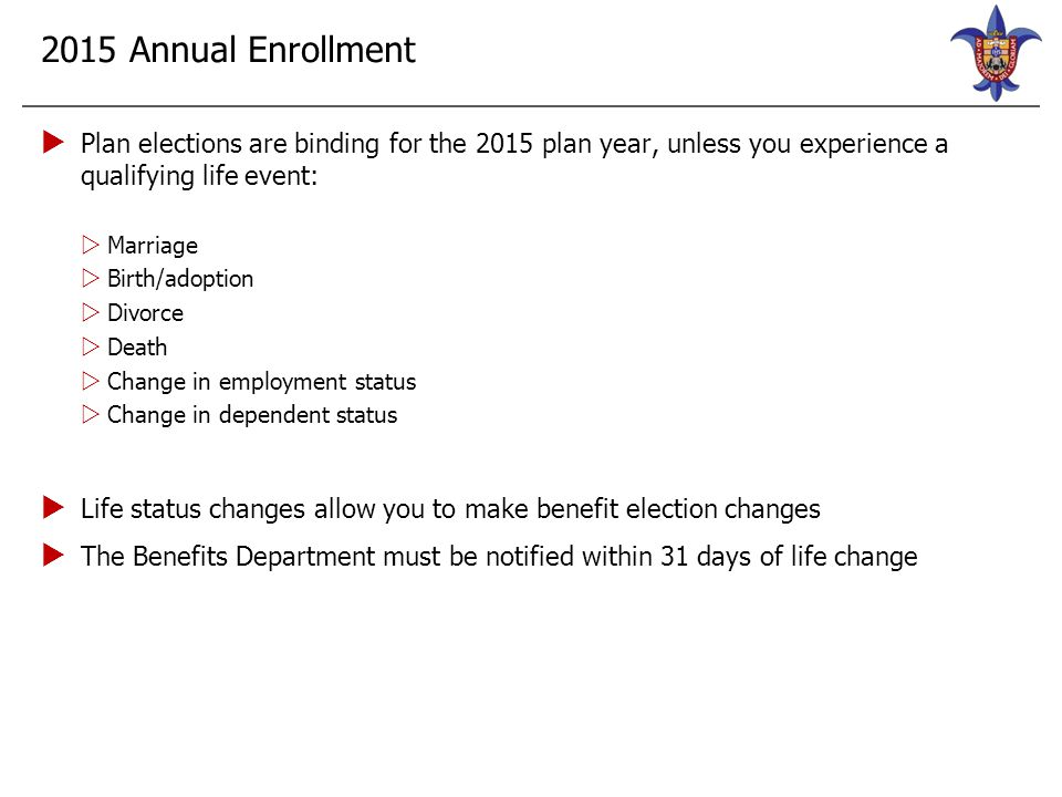 2015 Annual Enrollment  Plan elections are binding for the 2015 plan year, unless you experience a qualifying life event:  Marriage  Birth/adoption