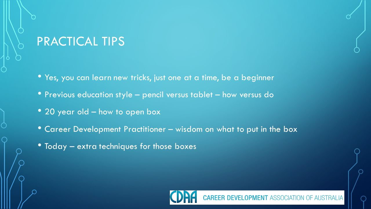 PRACTICAL TIPS Yes, you can learn new tricks, just one at a time, be a beginner Previous education style – pencil versus tablet – how versus do 20 year old – how to open box Career Development Practitioner – wisdom on what to put in the box Today – extra techniques for those boxes