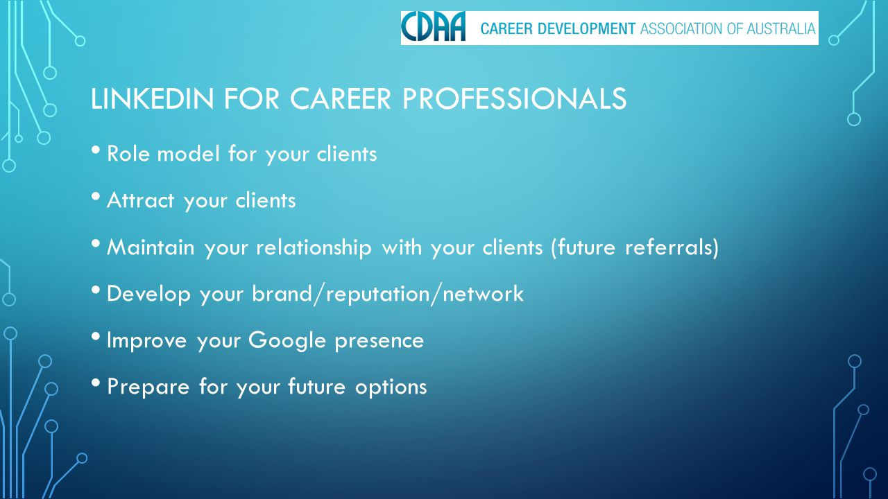 LINKEDIN FOR CAREER PROFESSIONALS Role model for your clients Attract your clients Maintain your relationship with your clients (future referrals) Develop your brand/reputation/network Improve your Google presence Prepare for your future options