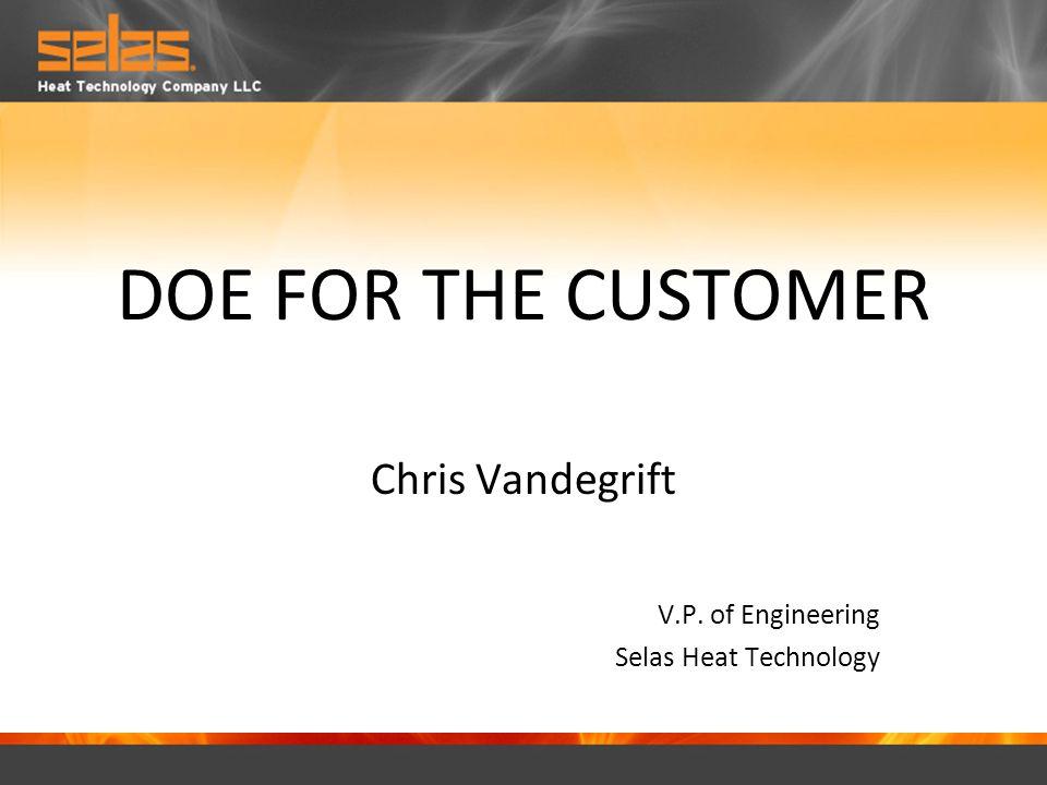 DOE FOR THE CUSTOMER Chris Vandegrift V.P. of Engineering Selas Heat Technology
